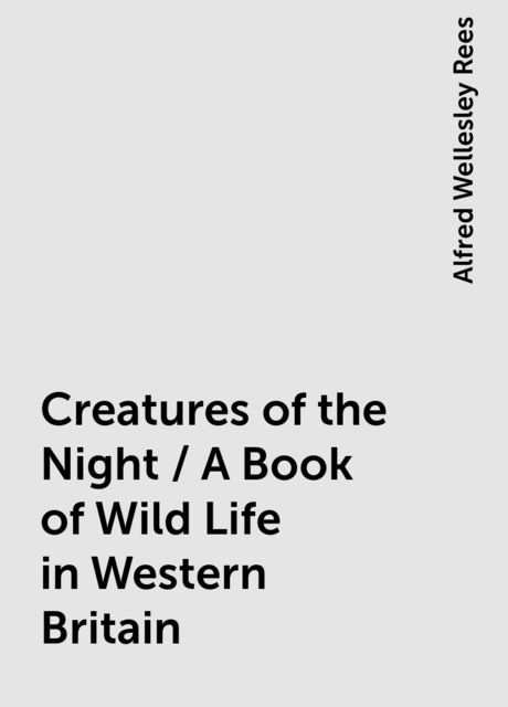 Creatures of the Night / A Book of Wild Life in Western Britain, Alfred Wellesley Rees