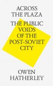 Across the Plaza: the Public Voids of the Post-Soviet City, Owen Hatherley