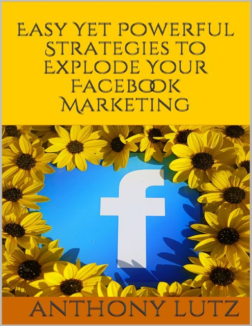 Easy Yet Powerful Strategies to Explode Your Facebook Marketing, Anthony Lutz