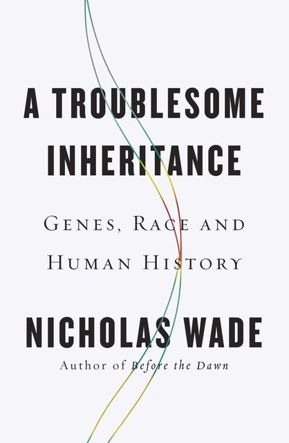 A Troublesome Inheritance: Genes, Race and Human History, Nicholas Wade