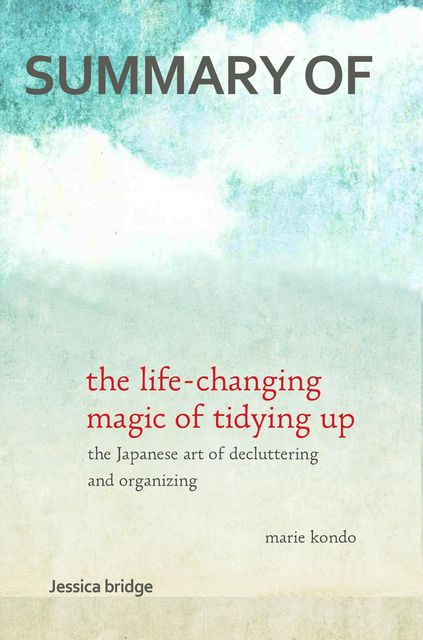 Summary: The Life Changing Magic of Tidying Up by Marie Kondo, Marie Kondo, Jessica Bridge