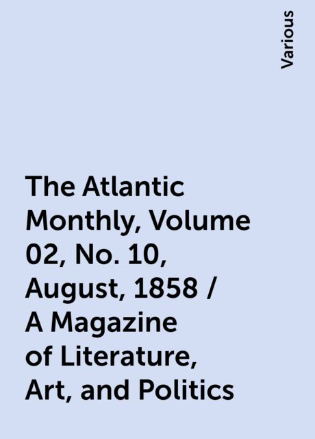 The Atlantic Monthly, Volume 02, No. 10, August, 1858 / A Magazine of Literature, Art, and Politics, Various