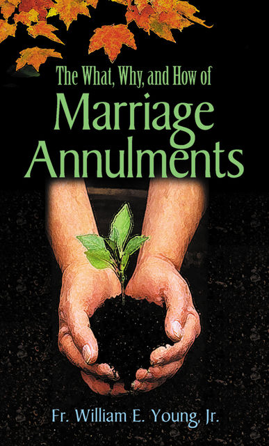 The What, Why, and How of Marriage Annulments, William E.Young Jr.