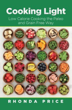 Cooking Light: Low Calorie Cooking the Paleo and Grain Free Way, Rhonda Price