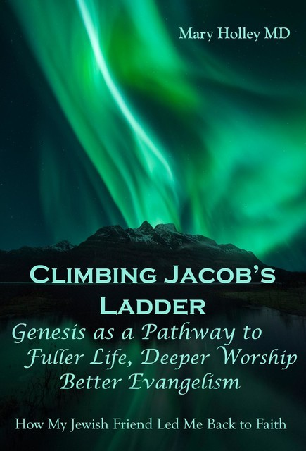 Climbing Jacob's Ladder Genesis as a Pathway to fuller Life, Deeper Worship and Better Evangelism, Mary F Holley