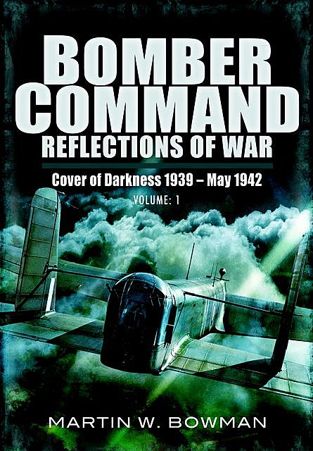 Bomber Command Reflections of War: Cover of Darkness, 1939–May 1942, Martin Bowman