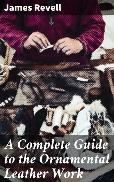 A Complete Guide to the Ornamental Leather Work, James Revell