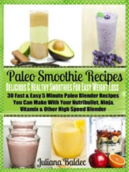 Paleo Smoothie Recipes: Smoothies For Easy Weight Loss, Juliana Baldec