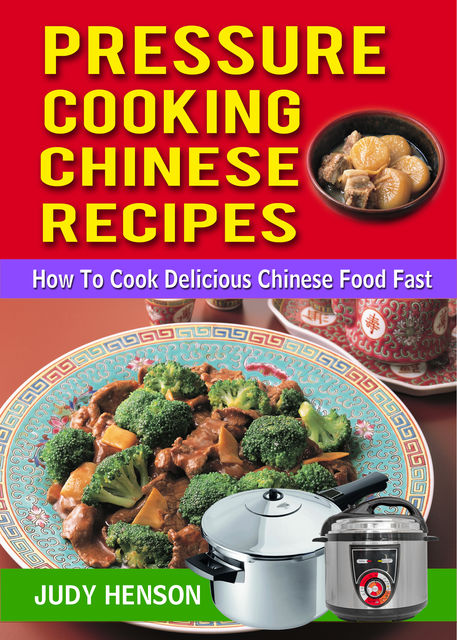 Pressure Cooking Chinese Recipes: How to Cook Delicious Chinese Food Fast, Judy Henson