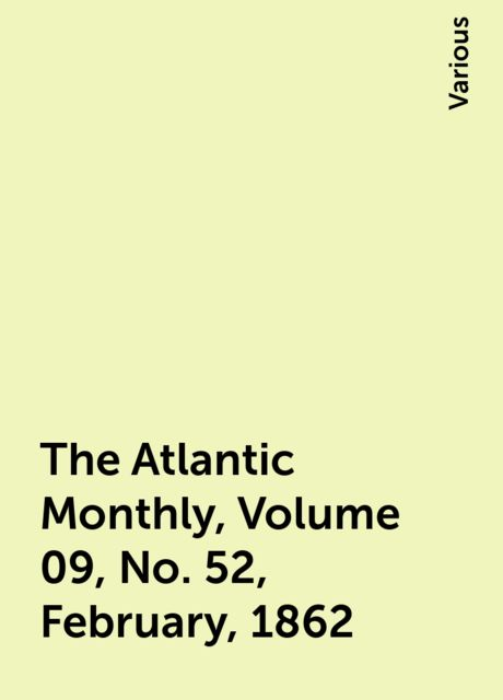 The Atlantic Monthly, Volume 09, No. 52, February, 1862, Various