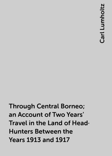 Through Central Borneo; an Account of Two Years' Travel in the Land of Head-Hunters Between the Years 1913 and 1917, Carl Lumholtz