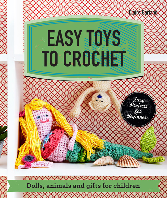 Easy Toys to Crochet, Claire Garland