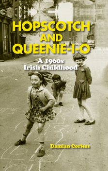 Hopscotch and Queenie-i-o: A 1960s Irish Childhood, Damian Corless