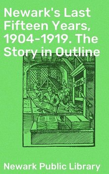 Newark's Last Fifteen Years, 1904–1919. The Story in Outline, Newark Public Library
