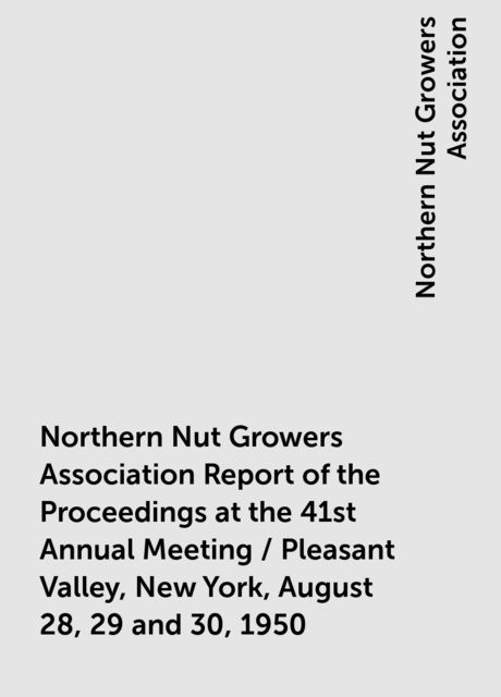 Northern Nut Growers Association Report of the Proceedings at the 41st Annual Meeting / Pleasant Valley, New York, August 28, 29 and 30, 1950, Northern Nut Growers Association