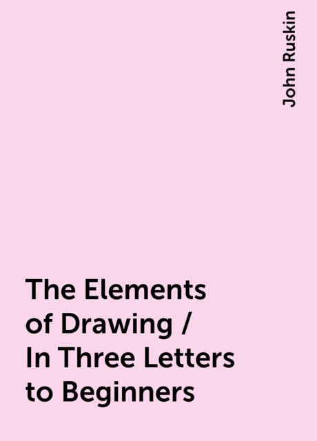 The Elements of Drawing / In Three Letters to Beginners, John Ruskin