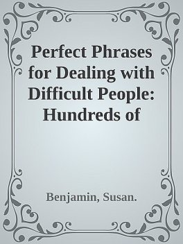 Perfect Phrases for Dealing with Difficult People: Hundreds of Ready-to-Use Phrases for Handling Conflict, Confrontations and Challenging Personalities \( PDFDrive.com \).epub, Benjamin, Susan.