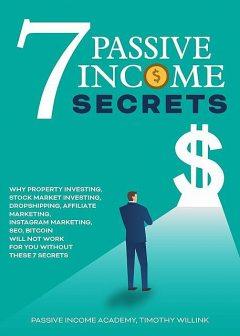 7 Passive Income Secrets: Why Property Investing, Stock Market Investing, Drop Shipping, Affiliate Marketing, SEO, Bitcoin Will Not Work for You Without These 7 Secrets, Timothy Willink, Passive Income Academy