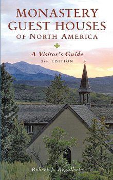 Monastery Guest Houses of North America: A Visitor's Guide (Fifth Edition), Robert J. Regalbuto