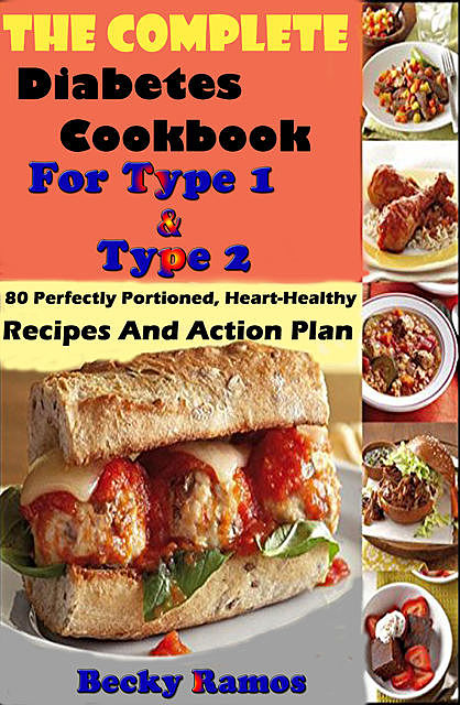 The Complete Diabetes Cookbook For Type 1 & Type 2: 80 Perfectly Portioned, Heart-Healthy, Recipes And Action Plan, Becky Ramos