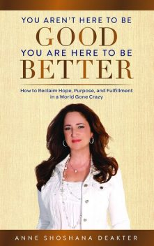You Aren't Here to Be Good You Are Here to Be Better, Anne Deakter