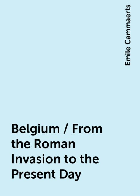 Belgium / From the Roman Invasion to the Present Day, Emile Cammaerts