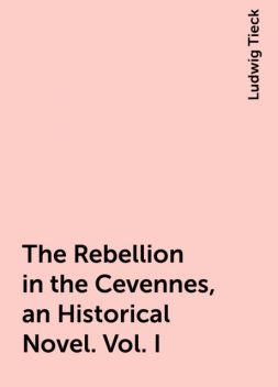 The Rebellion in the Cevennes, an Historical Novel. Vol. I, Ludwig Tieck