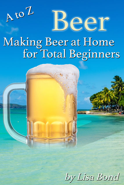 A to Z Beer, Making Beer at Home for Total Beginners, Lisa Bond
