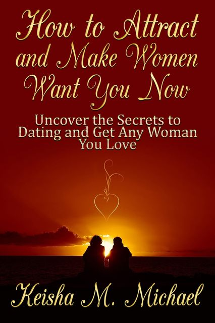 How to Attract and Make Women Want You Now: Uncover the Secrets to Dating and Get Any Woman You Love, Keisha M. Michael