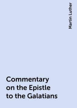 Commentary on the Epistle to the Galatians, Martin Luther