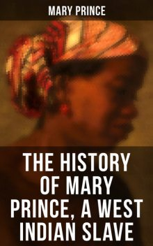 THE HISTORY OF MARY PRINCE, A WEST INDIAN SLAVE, Mary Prince