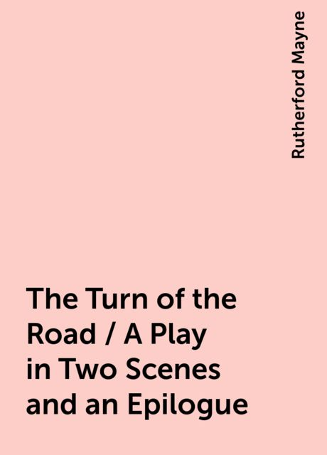 The Turn of the Road / A Play in Two Scenes and an Epilogue, Rutherford Mayne