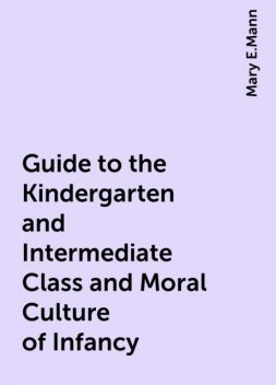 Guide to the Kindergarten and Intermediate Class and Moral Culture of Infancy, Mary E.Mann