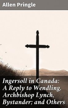 Ingersoll in Canada: A Reply to Wendling, Archbishop Lynch, Bystander; and Others, Allen Pringle