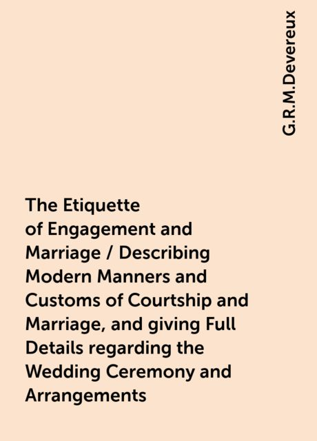 The Etiquette of Engagement and Marriage / Describing Modern Manners and Customs of Courtship and Marriage, and giving Full Details regarding the Wedding Ceremony and Arrangements, G.R.M.Devereux