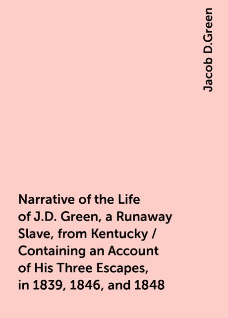 Narrative of the Life of J.D. Green, a Runaway Slave, from Kentucky / Containing an Account of His Three Escapes, in 1839, 1846, and 1848, Jacob D.Green