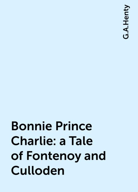 Bonnie Prince Charlie : a Tale of Fontenoy and Culloden, G.A.Henty