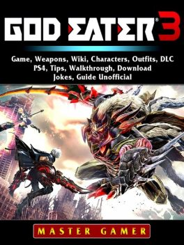 God Eater 3 Game, Weapons, Wiki, Characters, Outfits, DLC, PS4, Tips, Walkthrough, Download, Jokes, Guide Unofficial, Master Gamer