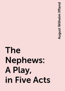 The Nephews: A Play, in Five Acts, August Wilhelm Iffland