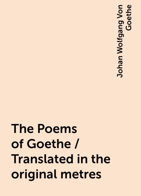 The Poems of Goethe / Translated in the original metres, Johan Wolfgang Von Goethe