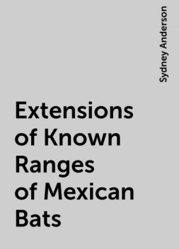 Extensions of Known Ranges of Mexican Bats, Sydney Anderson