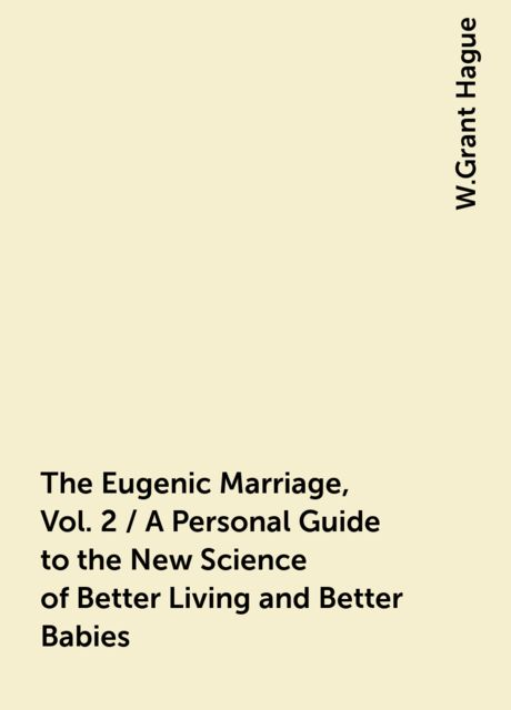 The Eugenic Marriage, Vol. 2 / A Personal Guide to the New Science of Better Living and Better Babies, W.Grant Hague