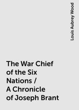 The War Chief of the Six Nations / A Chronicle of Joseph Brant, Louis Aubrey Wood