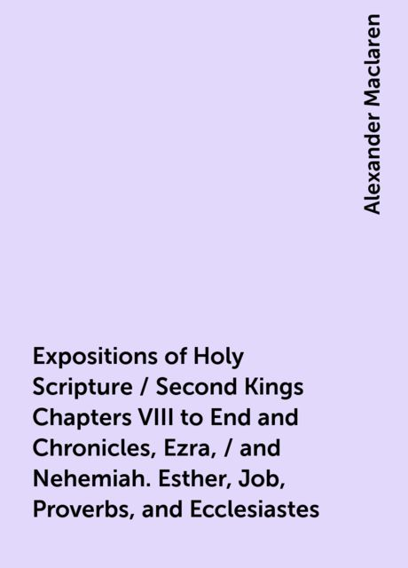 Expositions of Holy Scripture / Second Kings Chapters VIII to End and Chronicles, Ezra, / and Nehemiah. Esther, Job, Proverbs, and Ecclesiastes, Alexander Maclaren