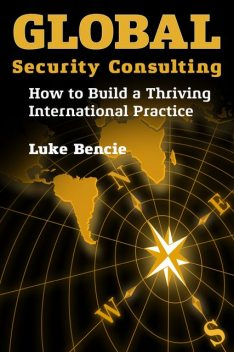 Global Security Consulting: How to Build a Thriving International Practice, Luke Bencie