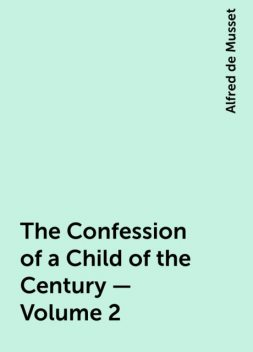 The Confession of a Child of the Century — Volume 2, Alfred de Musset