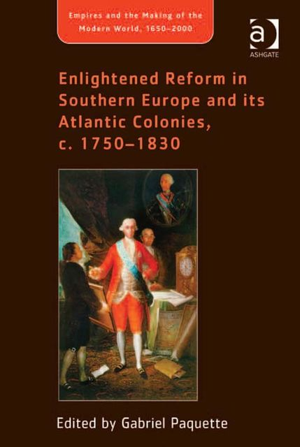 Enlightened Reform in Southern Europe and its Atlantic Colonies, c. 1750–1830, Gabriel Paquette
