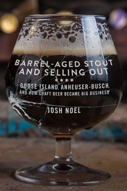 Barrel-Aged Stout and Selling Out: Goose Island, Anheuser-Busch, and How Craft Beer Became Big Business, Josh Noel