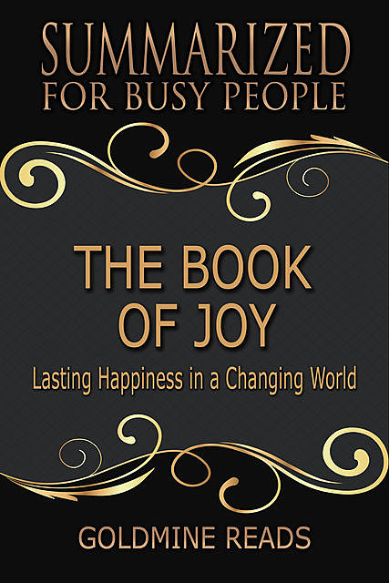The Book of Joy – Summarized for Busy People: Lasting Happiness In a Changing World, Goldmine Reads