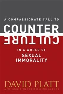 Compassionate Call to Counter Culture in a World of Sexual Immorality, David Platt